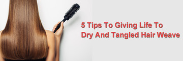 5 Tips To Giving Life To Dry And Tangled Hair Weave