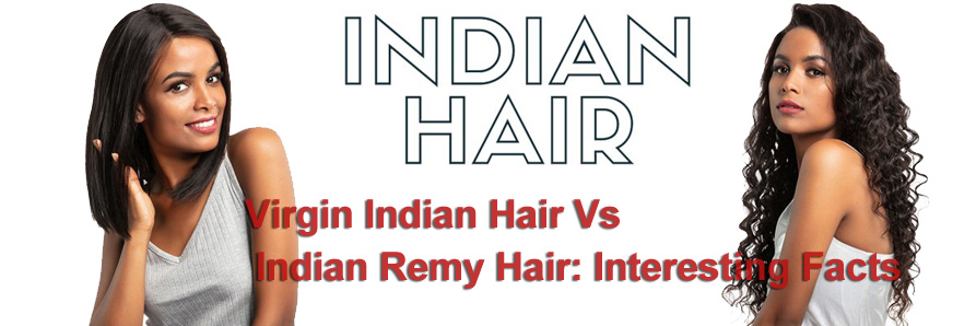Virgin Indian Hair Vs Indian Remy Hair: Interesting Facts