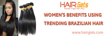 WOMEN'S BENEFITS USING TRENDING BRAZILIAN HAIR